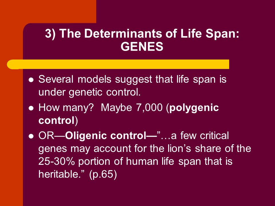 Determinants of Life Span, cont'd: Environment Lifestyle is important Both the external environment, (e.g., diet exposure to chemicals) and the internal environment (e.g., hormones, oxidative stress) significantly influence an individual's life span. (p.64)