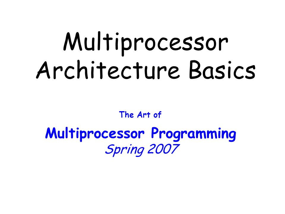 © 2003 Herlihy and Shavit2 Multiprocessor Architecture Abstract models are (mostly) OK to understand algorithm correctness To understand how concurrent algorithms perform You need to understand something about multiprocessor architectures