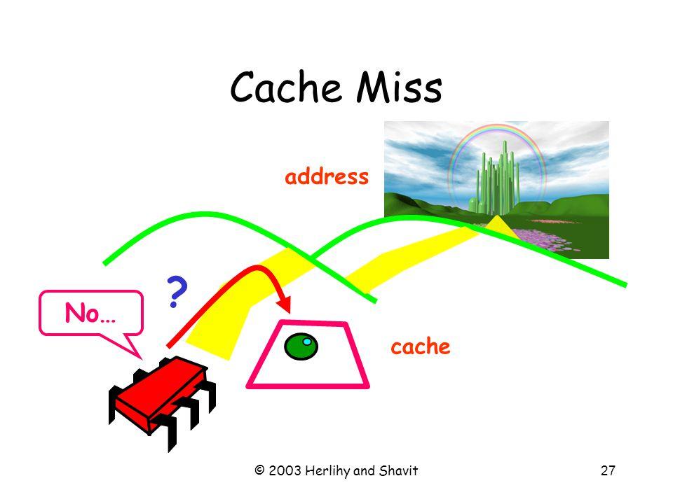 © 2003 Herlihy and Shavit28 Cache Miss cache