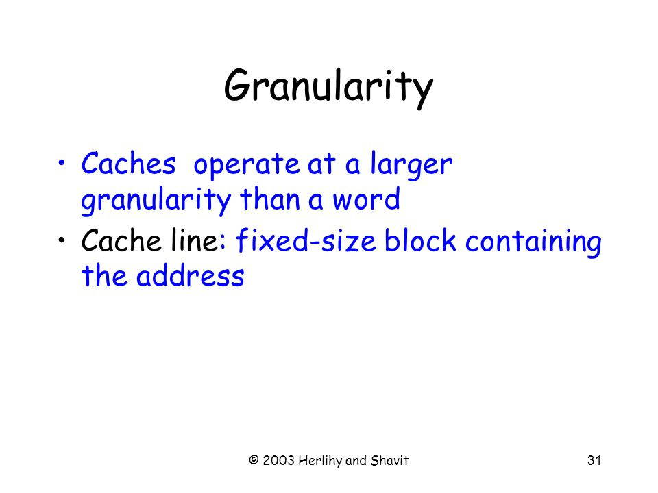 © 2003 Herlihy and Shavit32 Locality If you use an address now, you will probably use it again soon –Fetch from cache, not memory If you use an address now, you will probably use a nearby address soon –In the same cache line