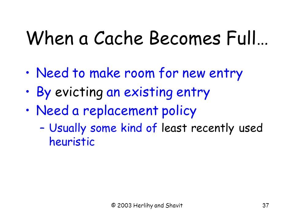 © 2003 Herlihy and Shavit38 Fully Associative Cache Any line can be anywhere in the cache –Advantage: can replace any line –Disadvantage: hard to find lines