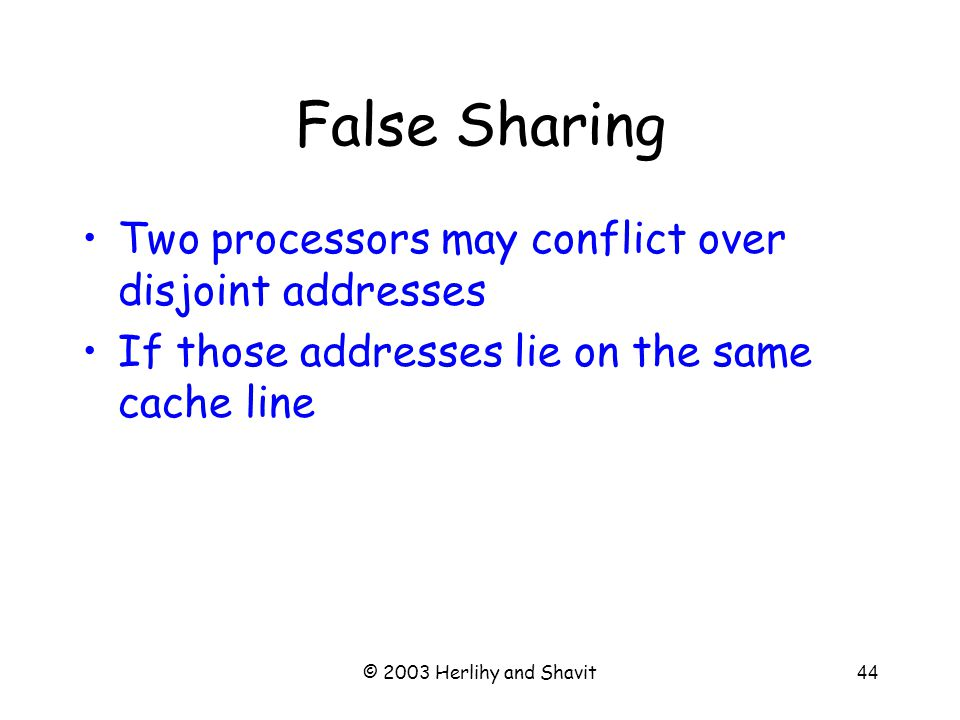 © 2003 Herlihy and Shavit45 False Sharing Large cache line size –increases locality –But also increases likelihood of false sharing Sometimes need to scatter data to avoid this problem