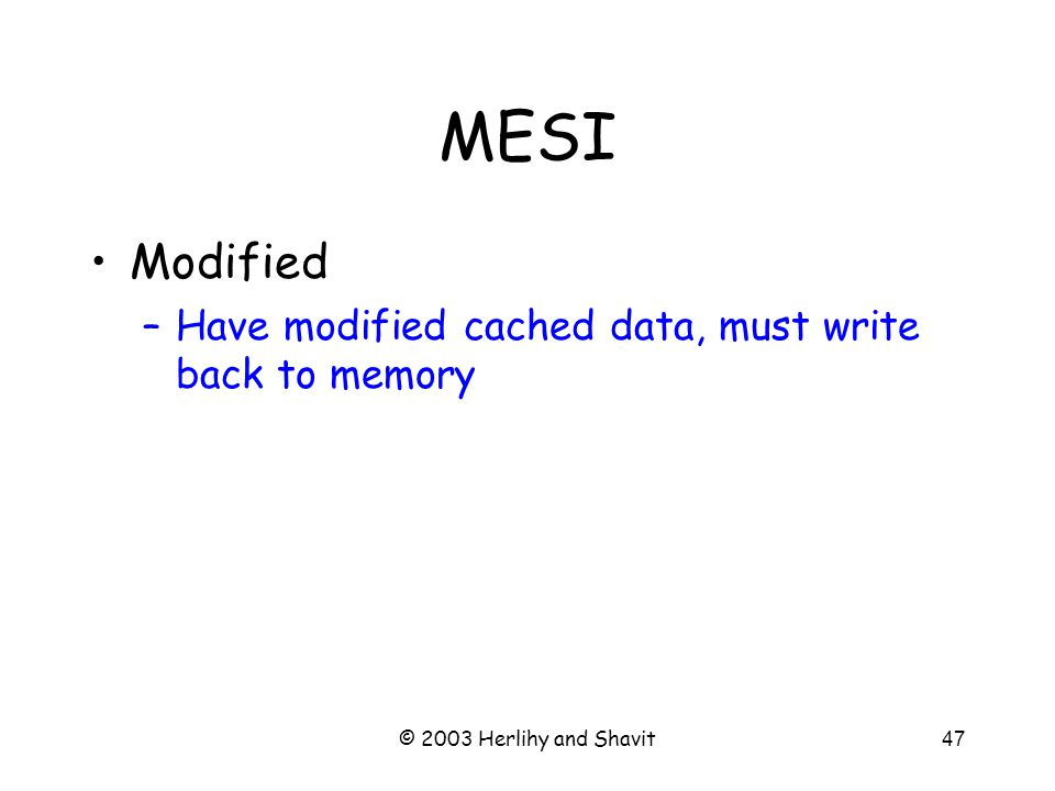 © 2003 Herlihy and Shavit48 MESI Modified –Have modified cached data, must write back to memory Exclusive –Not modified, I have only copy