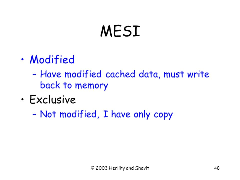 © 2003 Herlihy and Shavit49 MESI Modified –Have modified cached data, must write back to memory Exclusive –Not modified, I have only copy Shared –Not modified, may be cached elsewhere