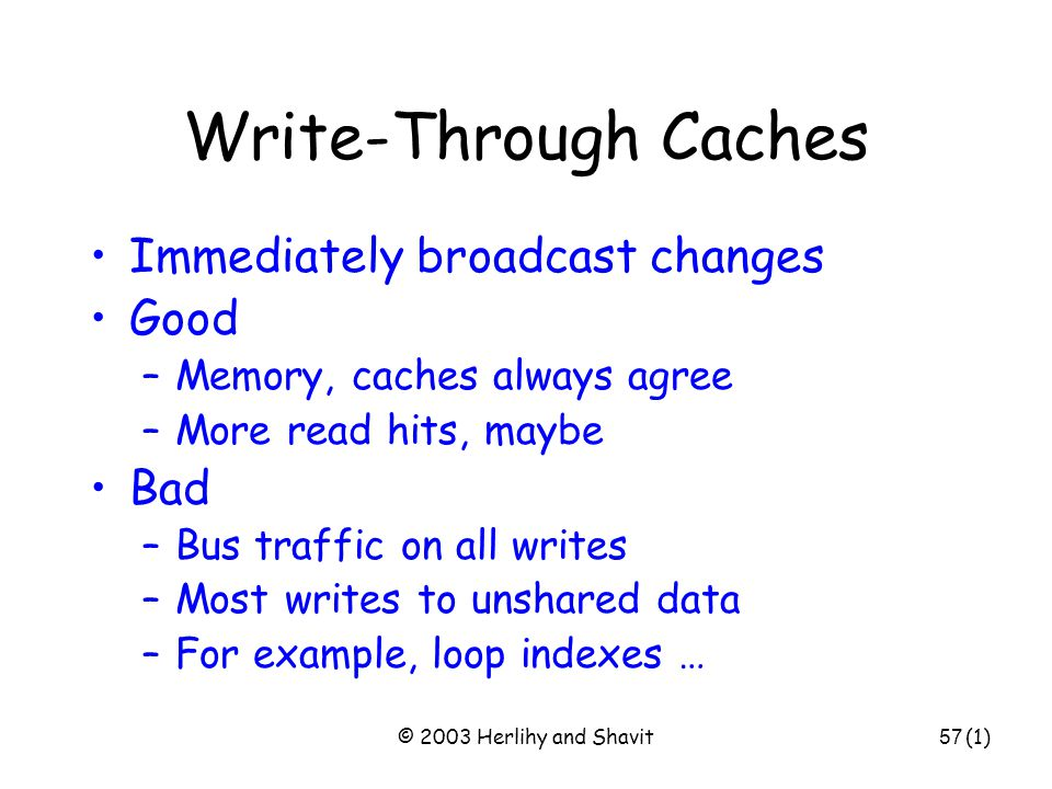 © 2003 Herlihy and Shavit58 Write-Through Caches Immediately broadcast changes Good –Memory, caches always agree –More read hits, maybe Bad –Bus traffic on all writes –Most writes to unshared data –For example, loop indexes … show stoppers (1)