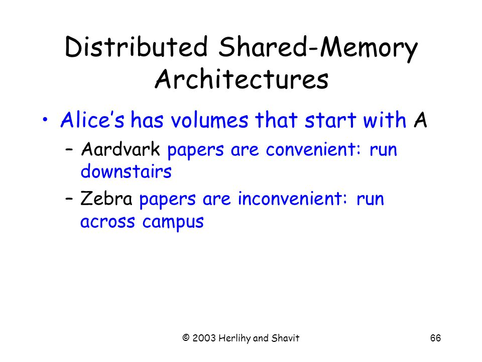 © 2003 Herlihy and Shavit67 SMP vs NUMA SMP memory NUMA (1) SMP: symmetric multiprocessor NUMA: non-uniform memory access CC-NUMA: cache-coherent …