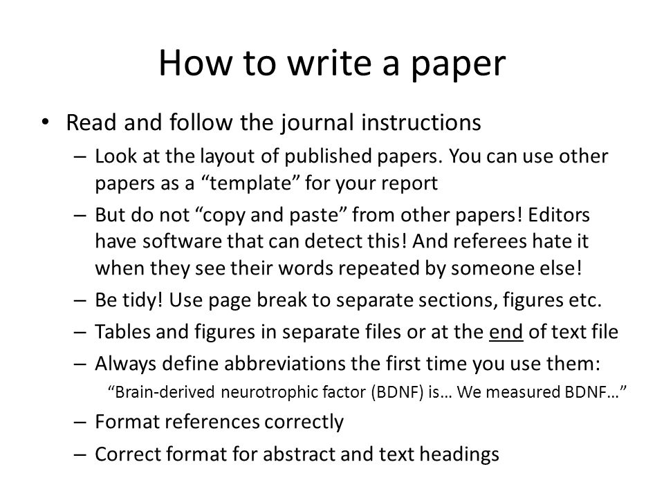 How to write a paper Introduction – Most journals prefer the introduction to be just a brief summary of the background leading up to your work – Go from the general to the particular: Start with a general statement of the context of your work: Depression is common in patients with Parkinson's disease, who frequently respond poorly to antidepressant drugs – End with the particular focus of your research: Thus we aimed to determine whether this genetic polymorphism is related to the response to depression of patients with PD – Include a statement of your hypothesis or research question