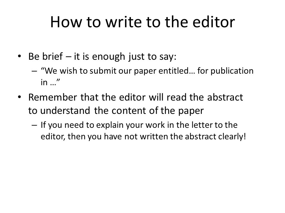 How to write to the editor -II But you can emphasise important aspects if it is particularly notable: – We believe the finding that … has important implications for future diagnostic testing and treatment Remember that the editor is interested in increasing the impact factor for his journal – As the results may be seen as controversial, they should attract substantial interest and citations
