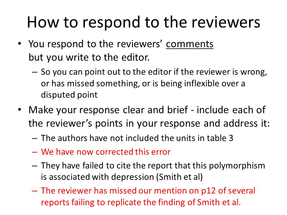 How to respond to the reviewers - II If you believe a reviewer to be biased, or incorrect, don't be afraid to say so to the editor: – While the reviewer appears to reject our findings on the basis of the work of Smith et al., this is a view that is not common to more recent studies we have cited (e.g.