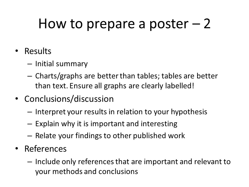 Poster layout Make the text readable from a distance – Lower case is easier and faster to read than UPPER CASE Do not use mixtures of fonts and font sizes – But less important sections (methods and references perhaps) could have a smaller font size – I use bold text to emphasis important statements e.g.