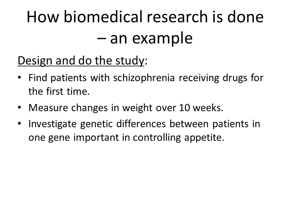 How biomedical research is done – an example Analyse the results: Genetic differences between patients were related to the amount of weight gain.