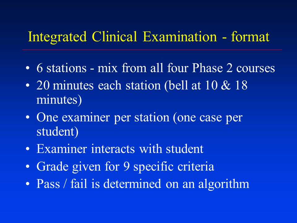 Integrated Clinical Examination - format First 10 minutes: clinical component –History –Directed clinical examination –Summarise findings and discussion Second 10 minutes: viva component –Questions based on basic sciences, pathology, investigations, microbiology, theory from a case method tutorial etc –Some discussion may occur –Discussion on management will be on general principles not specific treatment