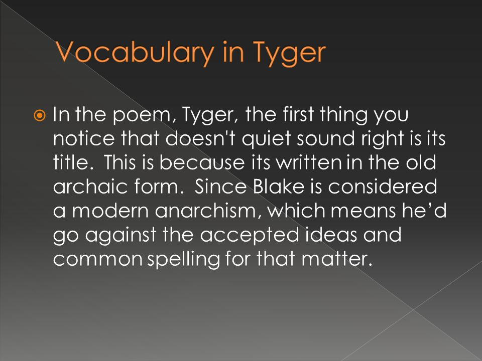 The Tyger is written in trochaic tetrameter meaning that there are four feet per line.