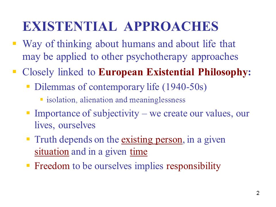 3 European Existential Philosophers  Kierkergard  angst - dread and anxiety related to uncertainty in living  Nietzsche  Values are within the individual  Sartre  Freedom to be what we choose and related responsibility  Simon de Beauvoir The Second Sex  Buber  Stressed the I/Thou Relationship – less individualistic  Biswanger  existential analyst, emphasized subjective and spiritual dimensions