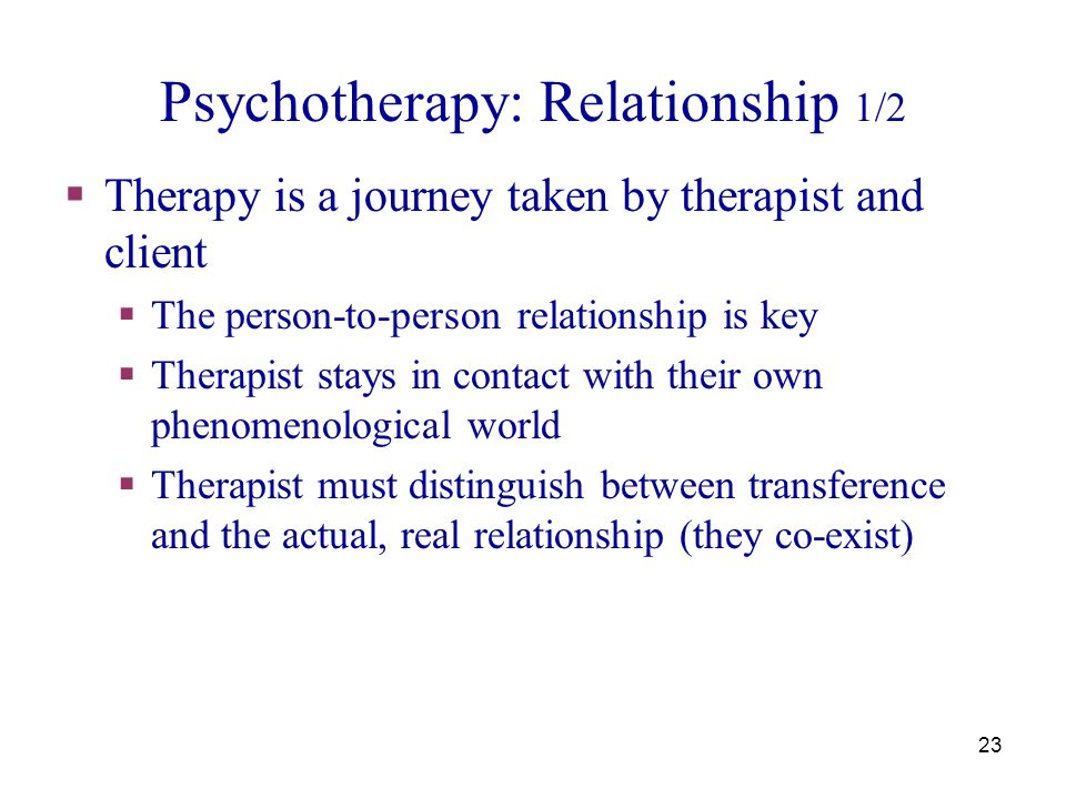 24 Psychotherapy: Relationship  The core of the therapeutic relationship  Respect and faith in the clients' potential to cope  Sharing reactions with genuine concern and empathy  Focus on the here-and-now experience in the therapeutic relationship