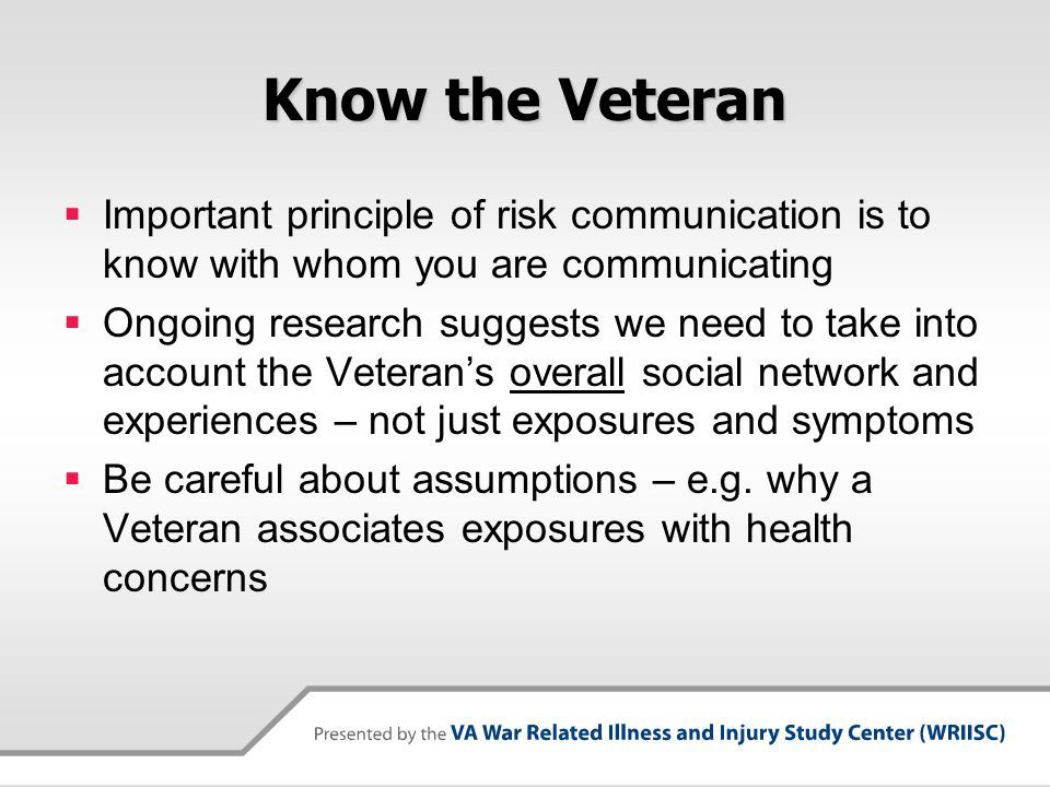 Importance Of Risk Perceptions  Related to health behavior, medical-decision making, and the processing of health information  Influenced by a wide variety of cognitive, motivational, and affective factors  Often lead to errors in risk perception among laypeople (including Veterans), media, non experts  Information does not cure wrong perceptions