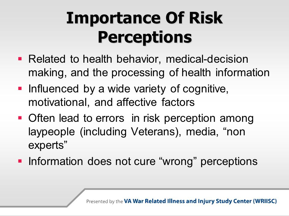 Understanding Risk Perception Less Risky  Voluntary  Individual Control  Familiar  Low Dread  Affects Everybody  Naturally Occurring  Little Media Attention  Understood  High Trust  Consequences Limited/Known  Benefits Understood  Alternatives Available More Risky  Involuntary  Controlled by Others  Unfamiliar  High Dread  Affects Children  Human Origin  High Media Attention  Not Understood  Low Trust  Catastrophic Consequences  Benefits Unclear  No Alternatives