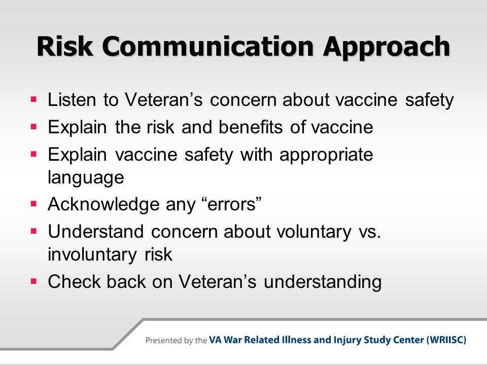 Differences Between Gulf War 1 & OEF/OIF Veterans  GW1 Veterans have health problems or symptoms they often relate to past exposures  OEF/OIF Veterans have questions and concerns, not necessarily linked to health problems or symptoms  Different communication goals  Inform/educate OEF/OIF Veterans  Understand perceptions and shift behaviors of prior Veterans