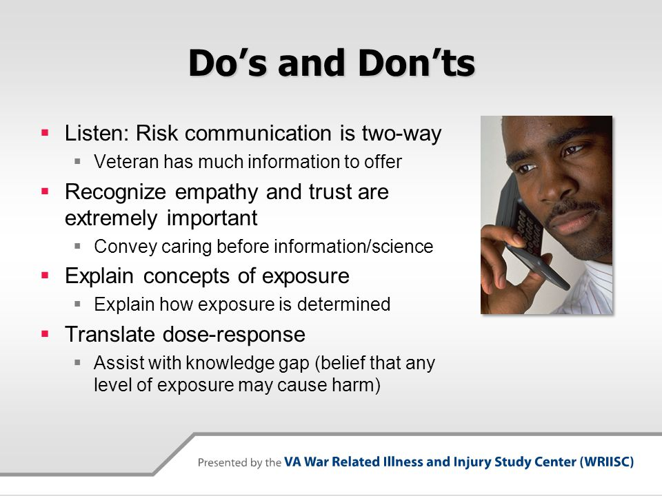 Do's and Don'ts  Explain uncertainty  Provider/Veteran perception of uncertainty likely differs  We have no data to suggest that… ; It doesn't appear that…  Important to bound it with explanation  Reflect Back  The Veteran's understanding of what you find and do not find  Be collaborative  Goal is to increase Veteran participation in decision-making  Let's work on this together