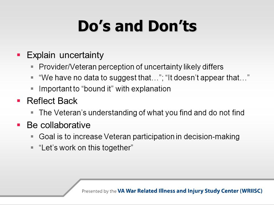 Do's and Don'ts Treat Veterans with dignity and respect Their worldview/perception is valid, not misperception Don't rely on your position of authority Not a substitute for good communication Don't try to convince them you have more knowledge: Instead, explain why you believe Don't use medical short- cuts