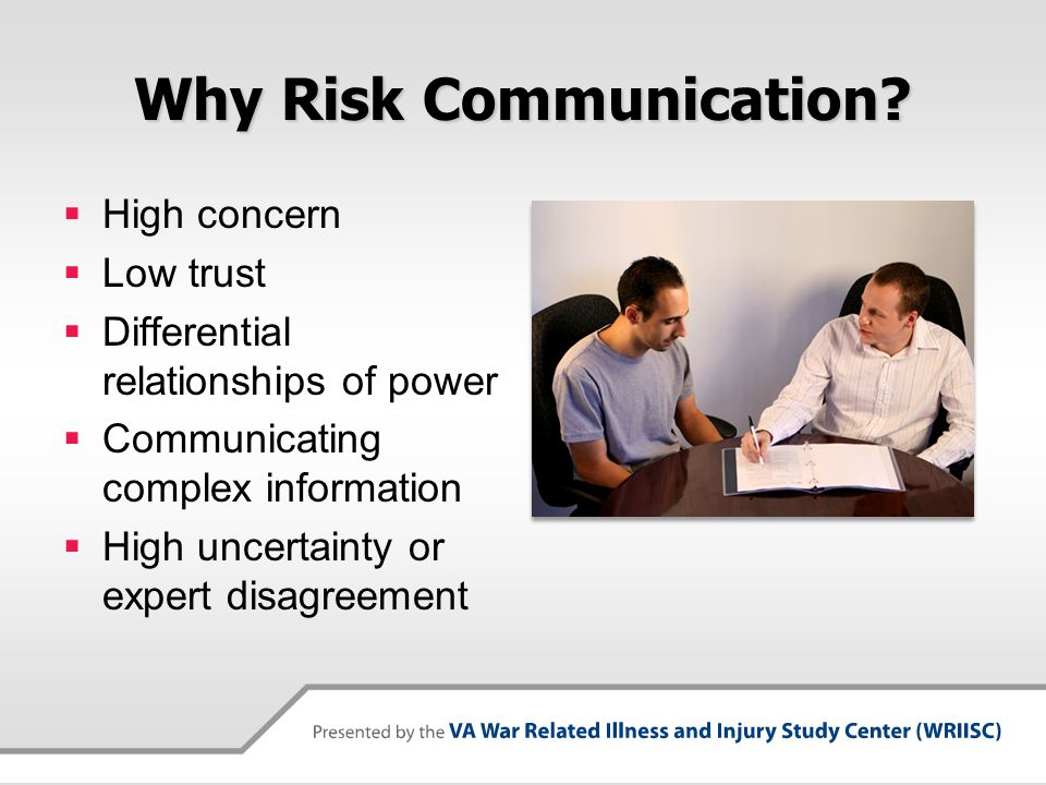 Principles of Effective Risk Communication  Know why you are communicating - Have clear goals  Identify and understand Veteran's concerns, beliefs, perceptions, and prior knowledge  Recognize that trust and credibility are key  Structure provider-Veteran communication to respond to Veteran's concerns and provide information to facilitate collaborative decision- making  Good risk communication is two-way - listening not risk speak