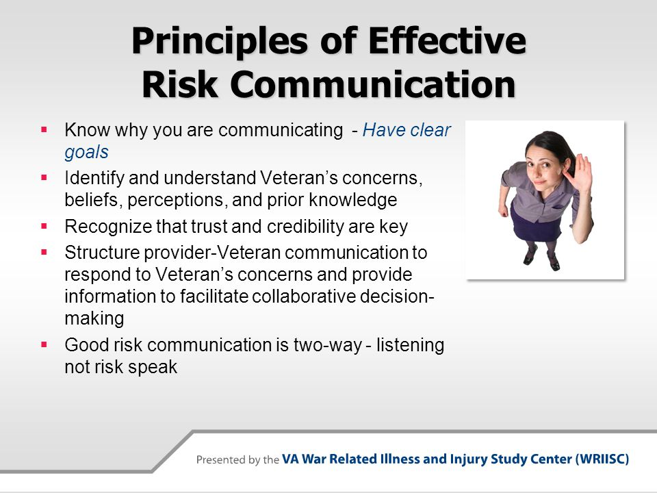Know the Veteran  Important principle of risk communication is to know with whom you are communicating  Ongoing research suggests we need to take into account the Veteran's overall social network and experiences – not just exposures and symptoms  Be careful about assumptions – e.g.