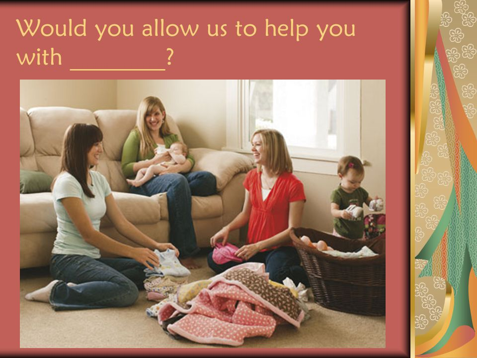 When asking a question like this, visiting teachers should offer to help in a specific way, such as caring for the children for a brief time, assisting with a homemaking task, or helping to run an errand.