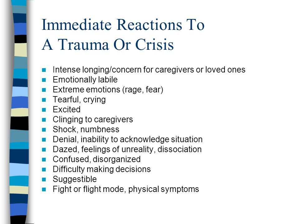 Trauma Symptoms in Elementary School Children Sadness, crying, irritability, aggression Increased activity level Poor frustration tolerance Safety-related fears Generalized fear Unable to verbalize distress Nightmares Trauma themes in play/art/conversation School avoidance; decline in school performance