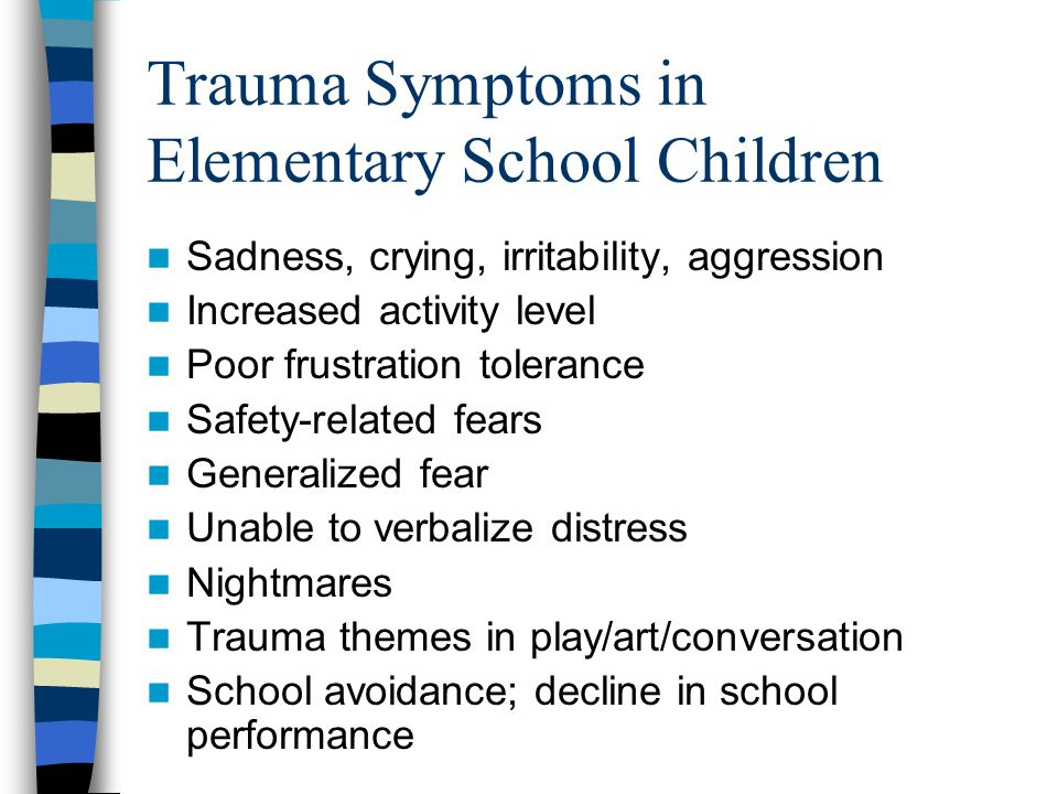 Trauma Symptoms in Elementary School Students Physical complaints Poor concentration Regressive behavior (e.g., clingy, wetting bed, babytalking) Eating/sleeping disturbances Attention-seeking behavior Withdrawal Magical thinking related to trauma/death