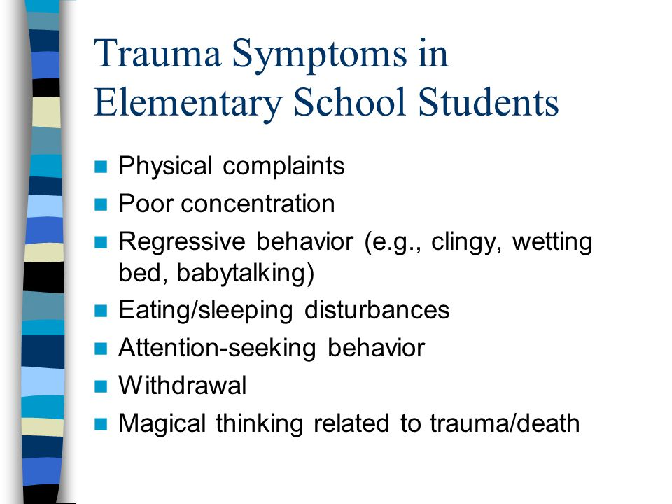 Trauma Symptoms in Middle and High School Students Depression Depression Feelings of shame/guilt Feelings of shame/guilt Detachment, denial of feelings Detachment, denial of feelings Avoidance of trauma cues Avoidance of trauma cues Intrusive images, thoughts, memories Intrusive images, thoughts, memories Withdrawal from peers and/or family Withdrawal from peers and/or family Low energy, loss of interest Low energy, loss of interest Appetite/sleep disturbance Appetite/sleep disturbance Generalized anxiety, safety fears Generalized anxiety, safety fears Foreshortened future Foreshortened future