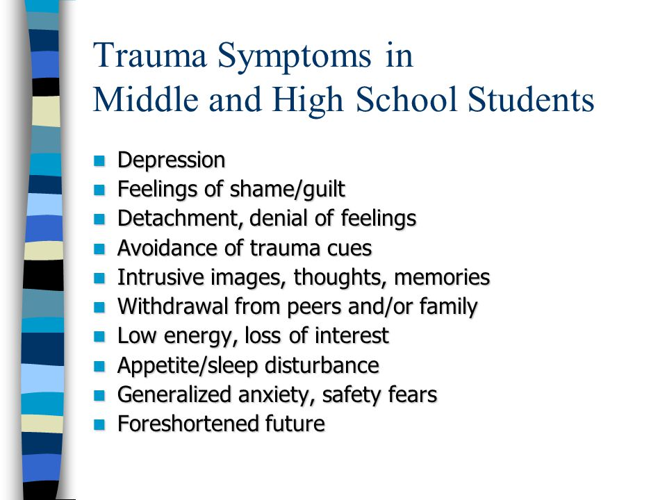 Trauma Symptoms in Middle and High School Students Physical ailments/complaints Physical ailments/complaints Increased anger, irritability, aggression Increased anger, irritability, aggression Agitation Agitation Peer problems (e.g., fighting) Peer problems (e.g., fighting) Decreased interest in opposite sex Decreased interest in opposite sex Increased risk-taking, rebellious behaviors Increased risk-taking, rebellious behaviors Pseudomature behaviors Pseudomature behaviors Substance abuse Substance abuse Decline in school performance/attendance Decline in school performance/attendance