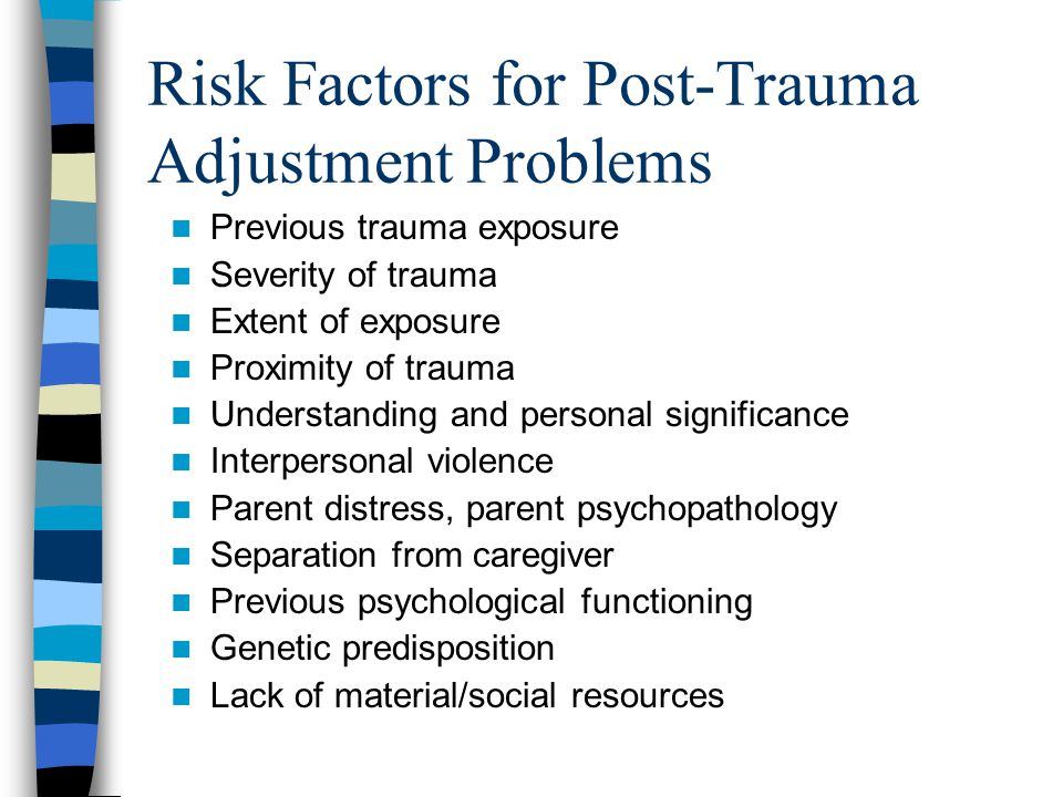 Protective Factors for Post- Trauma Adjustment Strong academic and social skills Active coping, self-confidence Social support Family cohesion, adaptability, hardiness High neighborhood/school quality Strong religious beliefs, cultural identity Effective coping and support by parents