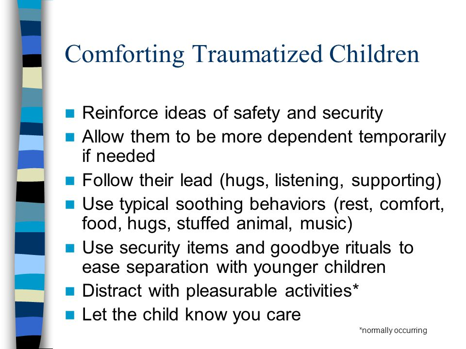 Controlling Child's Environment Maintain normal routines as much as possible Reduce class workload as needed Avoid exposing children to unnecessary trauma reminders (e.g., media) Minimize contact with others who upset child Guide other children in supporting child Give trauma cues positive change