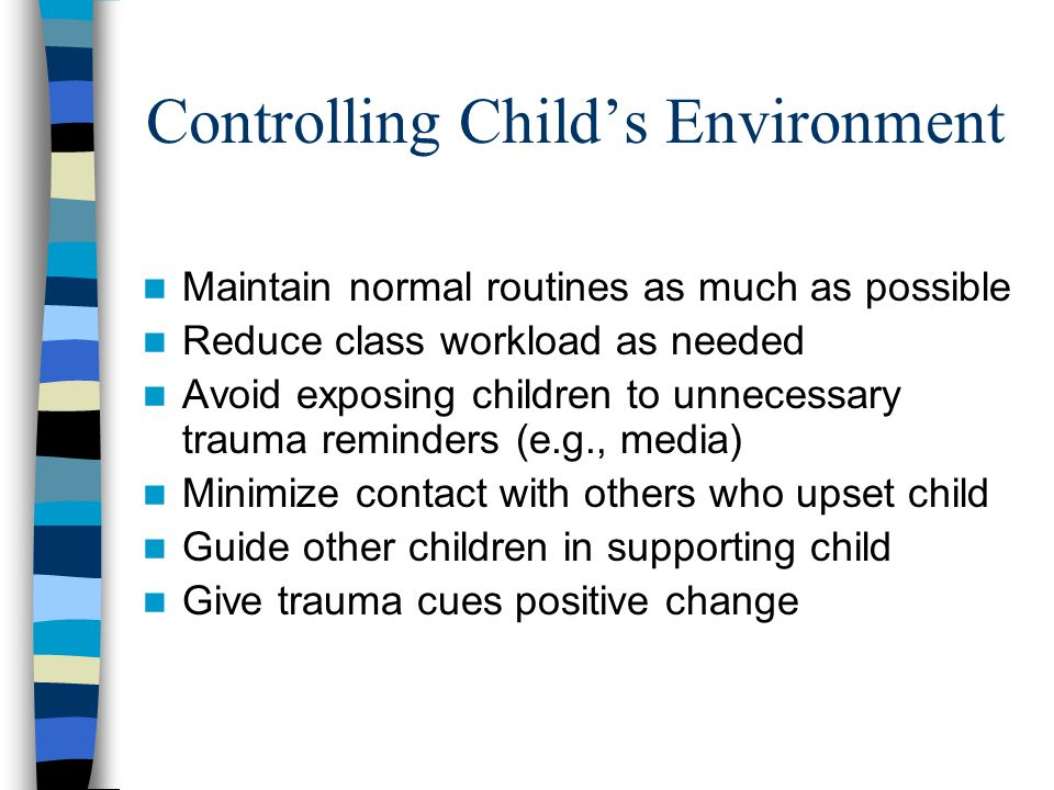 Discussing the Trauma with Children Encourage children to express their traumatic experience but don't pressure Be an active listener Remain calm when answering questions and use simple, direct terms Don't soften the information you give to children Help children develop a realistic understanding of what happened Gently correct trauma-related distortions Be willing to repeat yourself Normalize bad feelings
