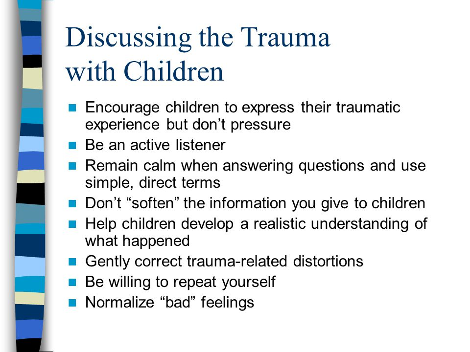 Intervening with Traumatized Children Identify triggers (e.g., trauma cues) that upset child and plan ahead Defuse anger Address acting out behaviors involving aggression or self-destructive activities quickly and firmly Model/coach adaptive coping with upsetting feelings Set up behavior management plan reinforcing adaptive coping and appropriate behavior Do not tolerate inappropriate negative behavior (harassment, bullying, threats) Avoid traumatizing classmates during trauma reenactments/discussions Be patient and calm