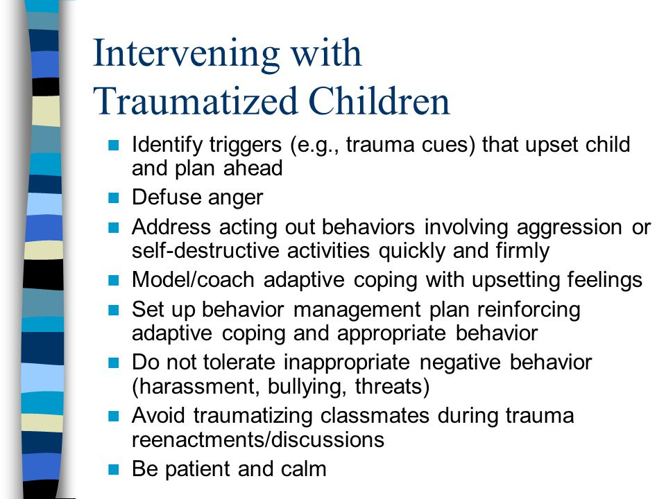 Facilitating Trauma Resolution Use play, art, stories to assist with trauma resolution Normalize symptoms/reactions Reinforce positive messages Positive reminiscing of deceased Encourage constructive activities –Teach tolerance and respect –Recovery events