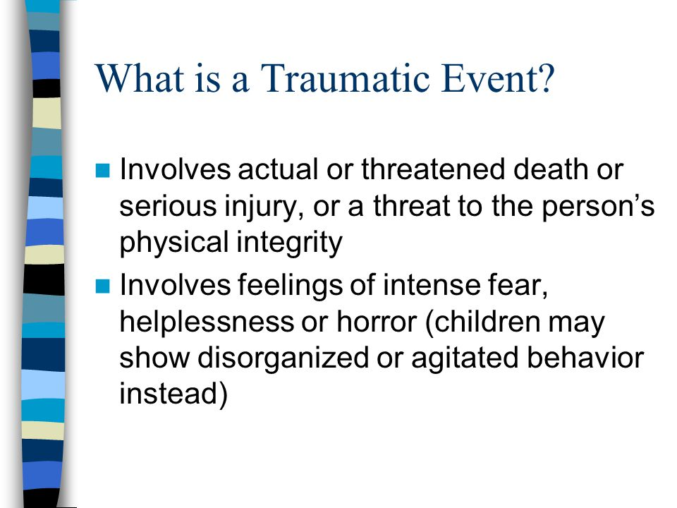 Types of Traumas Natural disasters Kidnapping School violence Community Violence Terrorism/War Homicide Physical Abuse Sexual Abuse Domestic violence Medical procedures Victim of crime Accidents Suicide of loved one Extreme Neglect