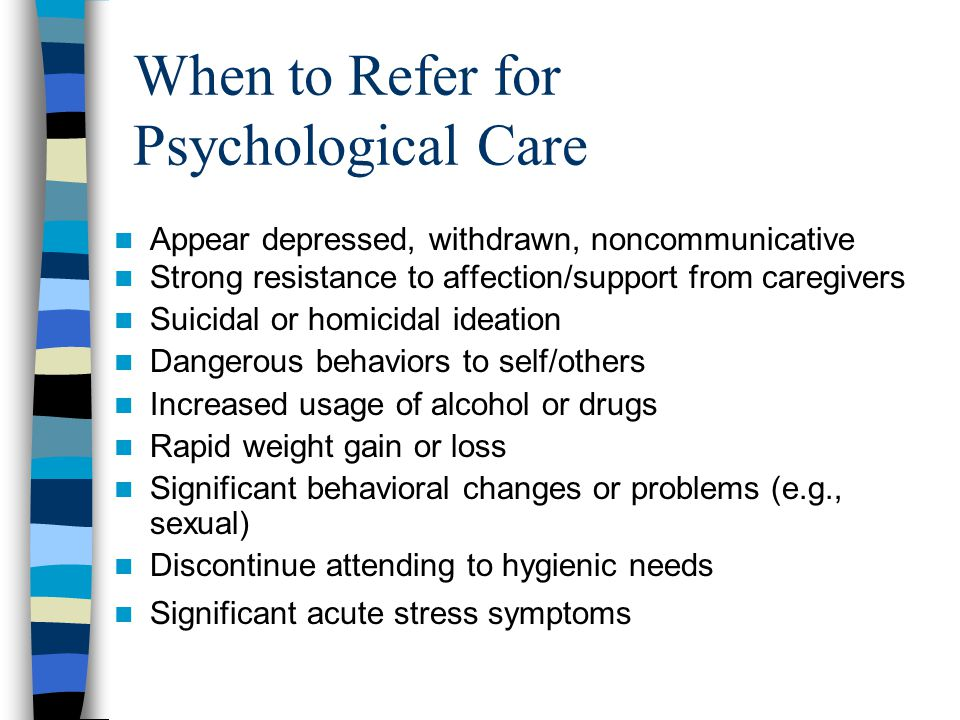 When to Refer for Psychological Care Showing these changes for more than 1 month after trauma Intense anxiety or avoidance behavior triggered by trauma reminders Unable to regulate emotions (crying, angry outbursts) Poor academic performance and decreased concentration Continued worry about event (primary focus) Excessive separation difficulties Physical complaints (nausea, headaches) Continued trauma themes in play Unable to grieve/mourn death of loved one