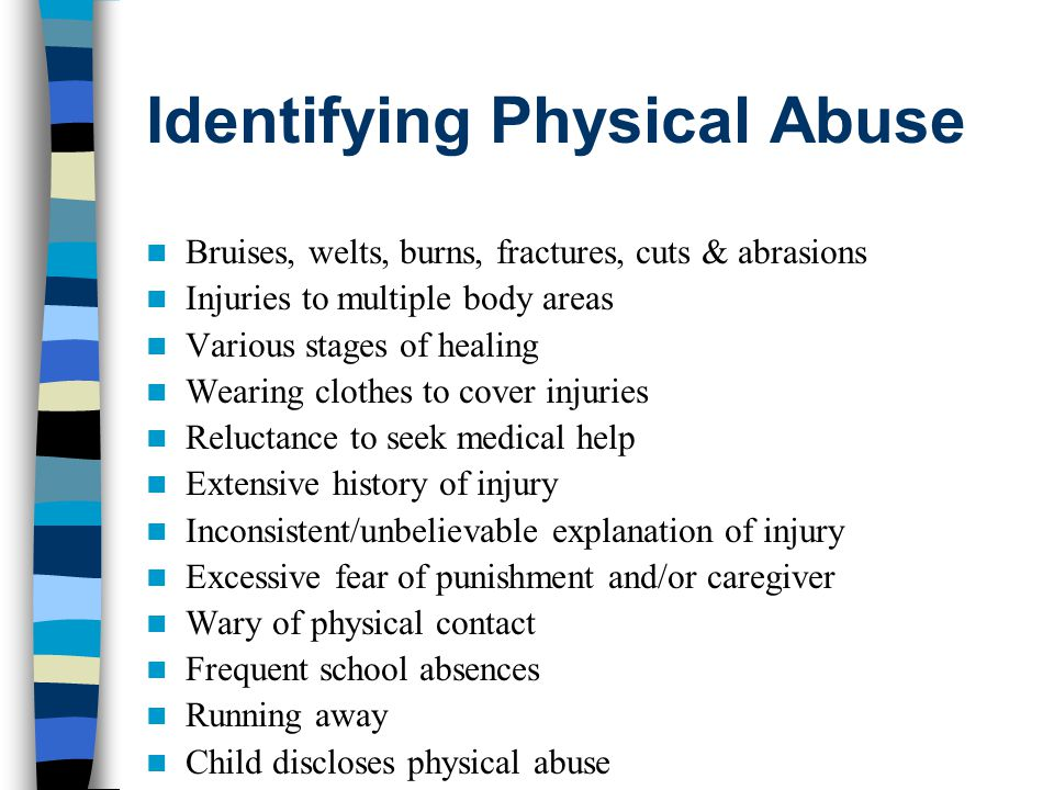 Identifying Sexual Abuse Difficulty walking or sitting Sudden refusal to change for gym or to participate in physical activities Inappropriate sexual knowledge/behavior Pregnancy/STD Enuresis/encopresis Frequent urinary tract/vaginal infections Wary of physical contact Running away Abnormal fears about bodily functions (e.g., urination) Child discloses sexual abuse
