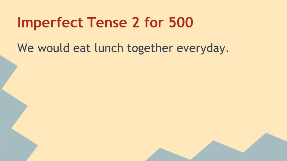 Imperfect Tense 2 for 500 Almorzábamos juntos todos los días Home