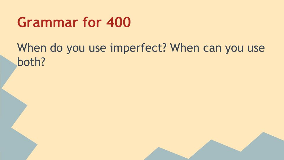 Grammar for 400 Use the imperfect to talk about past actions without saying when they began or ended You can use both tenses when talking about two overlapping events.