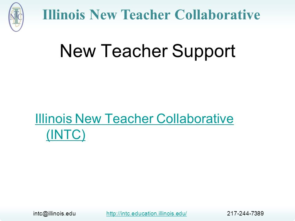 intc@illinois.edu http://intc.education.illinois.edu/ 217-244-7389http://intc.education.illinois.edu/ Illinois New Teacher Collaborative Presentation Outcomes Introduce the Illinois New Teacher Collaborative (INTC) Share information about Illinois induction and mentoring of new teachers Present resources on induction and mentoring