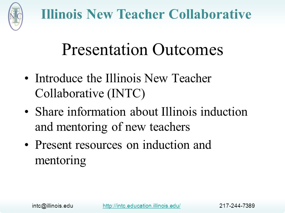 intc@illinois.edu http://intc.education.illinois.edu/ 217-244-7389http://intc.education.illinois.edu/ Illinois New Teacher Collaborative INTC Mission To coordinate a network of services and resources through a state-wide partnership of concerned stakeholders in order to attract and retain new teachers and enhance their ability to promote student learning