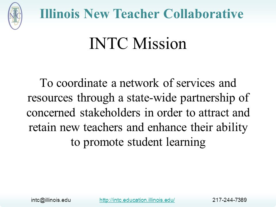 intc@illinois.edu http://intc.education.illinois.edu/ 217-244-7389http://intc.education.illinois.edu/ Illinois New Teacher Collaborative INTC Activities & Resources Statewide conference Regional professional development Website and online resources Program site visits Statewide networking Liaison with ISBE New teacher summer conference Consultations, trainings, workshops