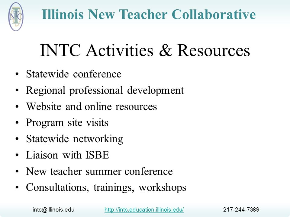 intc@illinois.edu http://intc.education.illinois.edu/ 217-244-7389http://intc.education.illinois.edu/ Illinois New Teacher Collaborative Collaboration Illinois State Board of Education University of Illinois Illinois Education Association Illinois Federation of Teachers Illinois Principals Association Regional Offices of Education Large Unit District Association Institutions of Higher Education Research Organizations (SRI, IERC) Foundations (State Farm Companies Foundation) Training Providers (NTC, ICE21, CEC, Learning Points) and others