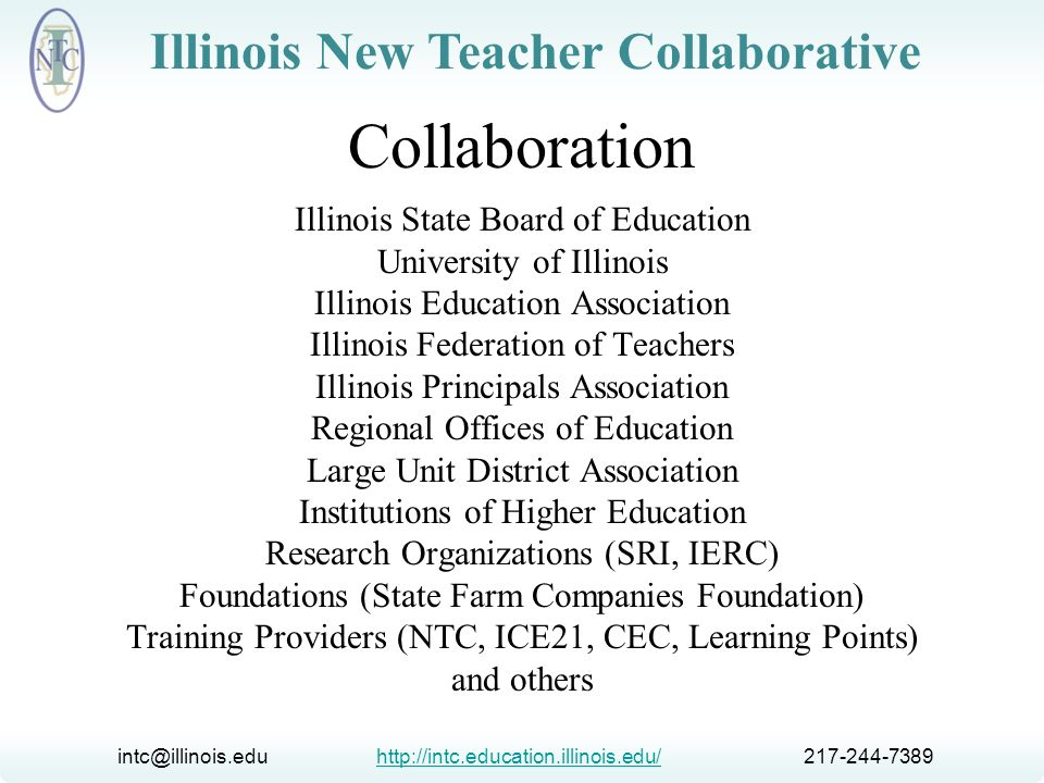 intc@illinois.edu http://intc.education.illinois.edu/ 217-244-7389http://intc.education.illinois.edu/ Illinois New Teacher Collaborative INTC Challenges Provide support for all programs Work with a variety of program models Conduct research relevant to the state Distribute resources applicable to all programs Conduct germane web meetings and discussions Focus on student learning Collaborate with all stakeholders Serve as a leader in induction and mentoring
