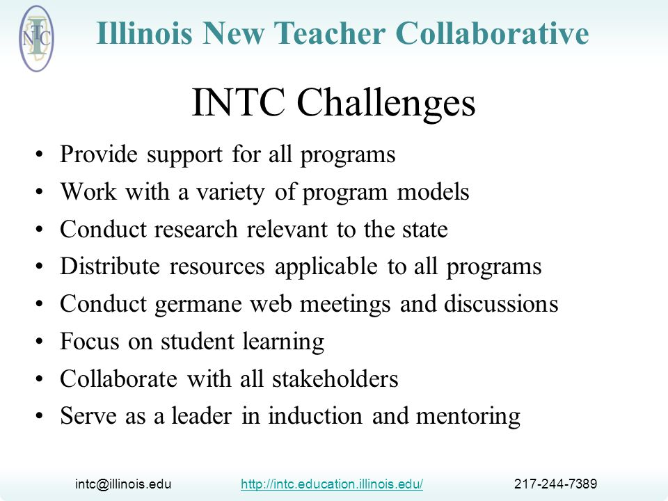 intc@illinois.edu http://intc.education.illinois.edu/ 217-244-7389http://intc.education.illinois.edu/ Illinois New Teacher Collaborative Illinois Standards of Quality and Effectiveness for Beginning Teacher Induction Programs Standards as the basis for program consistency, development, and assessment