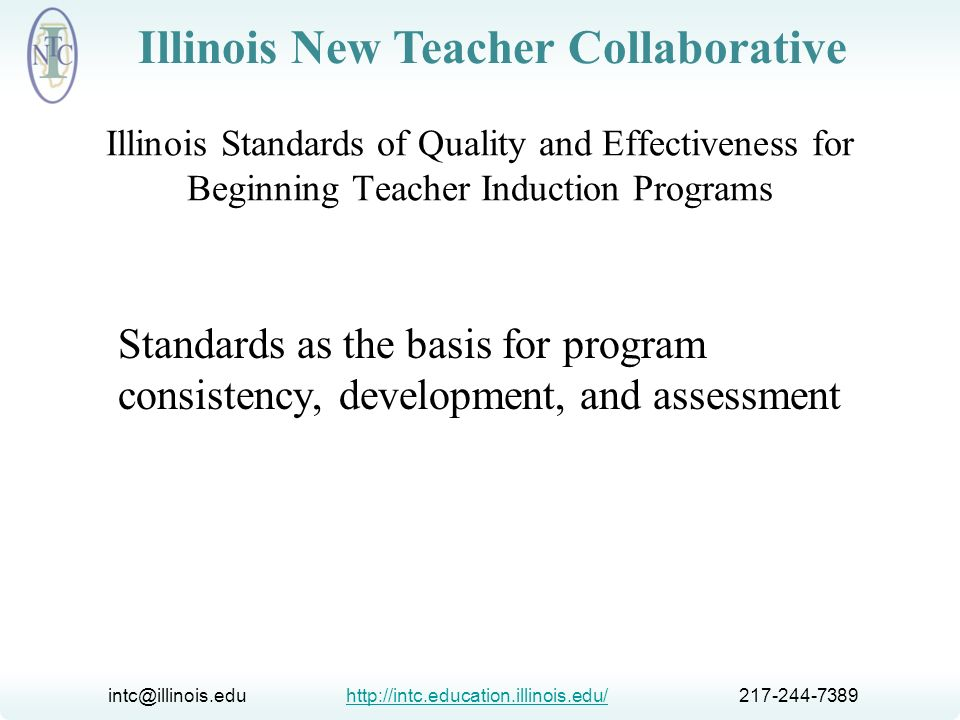 intc@illinois.edu http://intc.education.illinois.edu/ 217-244-7389http://intc.education.illinois.edu/ Illinois New Teacher Collaborative Illinois Standards of Quality and Effectiveness for Beginning Teacher Induction Programs