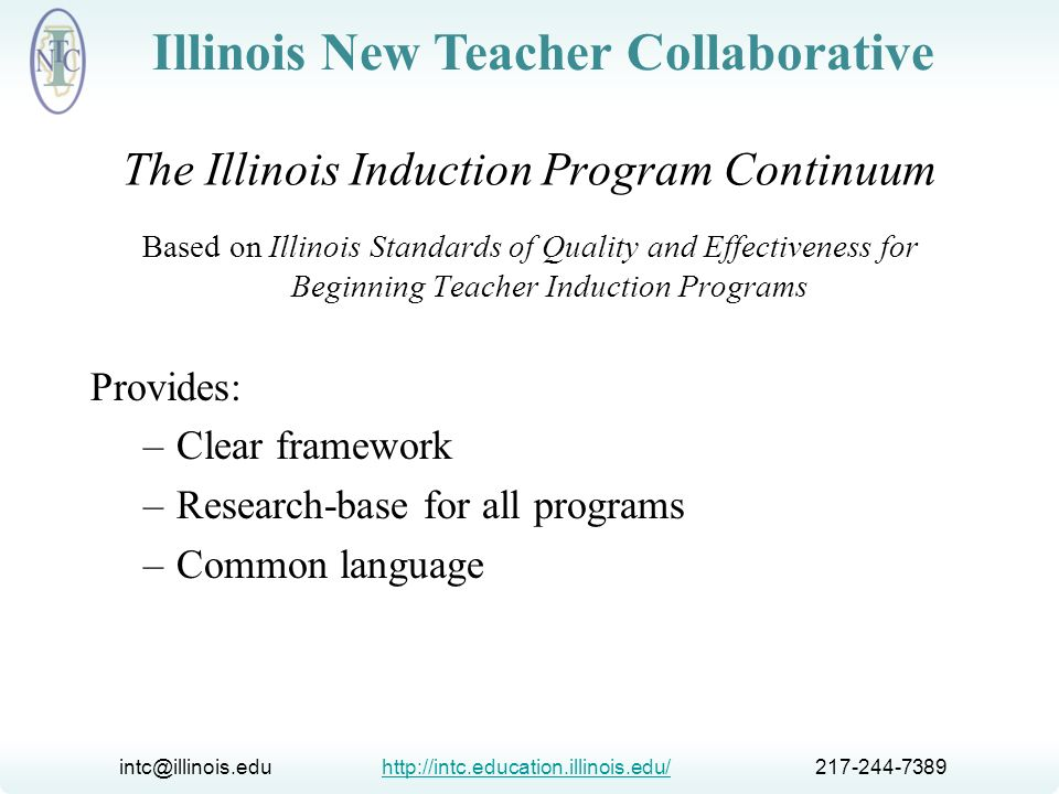 intc@illinois.edu http://intc.education.illinois.edu/ 217-244-7389http://intc.education.illinois.edu/ Illinois New Teacher Collaborative The Illinois Induction Program Continuum Based on Illinois Standards of Quality and Effectiveness for Beginning Teacher Induction Programs Uses: –Guide program development –Support self-assessment –Lead to goal writing and action planning –Support continuous improvement
