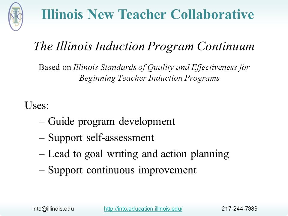 intc@illinois.edu http://intc.education.illinois.edu/ 217-244-7389http://intc.education.illinois.edu/ Illinois New Teacher Collaborative The Illinois Induction Program Continuum From the outset, our goal has been to craft a useful document that will prompt both thinking and action around the professional needs of new teachers in the state.